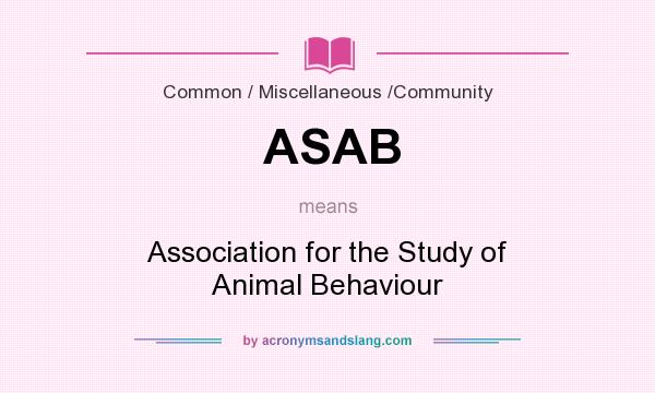 What does ASAB mean? It stands for Association for the Study of Animal Behaviour