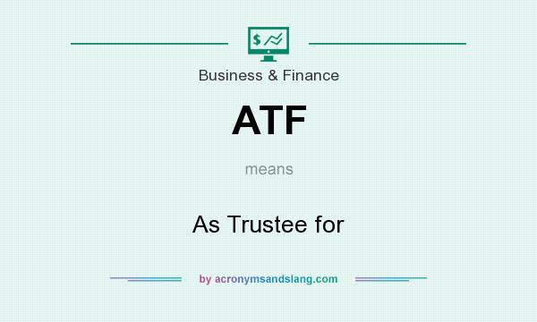 What does ATF mean? It stands for As Trustee for