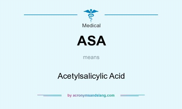 What does ASA mean? It stands for Acetylsalicylic Acid
