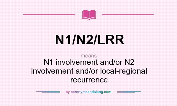 What does N1/N2/LRR mean? It stands for N1 involvement and/or N2 involvement and/or local-regional recurrence