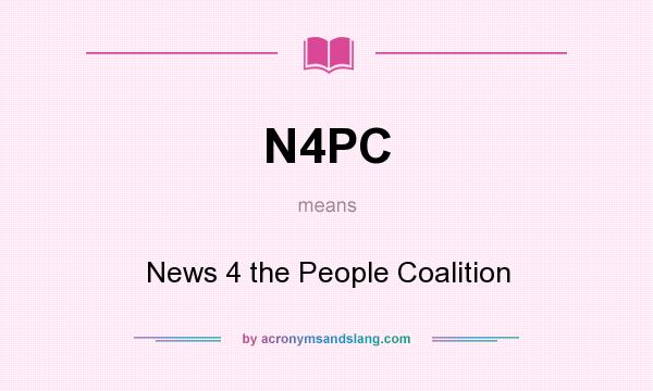 What does N4PC mean? It stands for News 4 the People Coalition