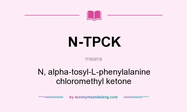 What does N-TPCK mean? It stands for N, alpha-tosyl-L-phenylalanine chloromethyl ketone