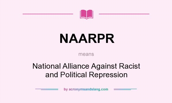 What does NAARPR mean? It stands for National Alliance Against Racist and Political Repression