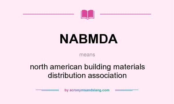 What does NABMDA mean? It stands for north american building materials distribution association