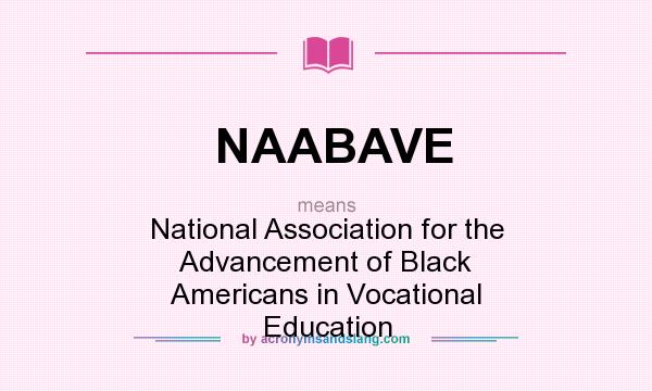 What does NAABAVE mean? It stands for National Association for the Advancement of Black Americans in Vocational Education