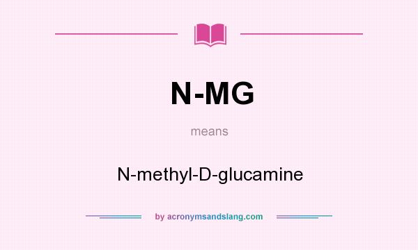 What does N-MG mean? It stands for N-methyl-D-glucamine