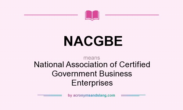 What does NACGBE mean? It stands for National Association of Certified Government Business Enterprises