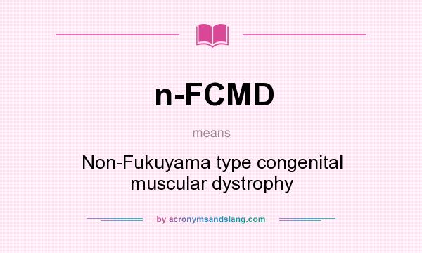 What does n-FCMD mean? It stands for Non-Fukuyama type congenital muscular dystrophy