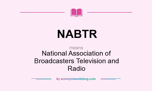 What does NABTR mean? It stands for National Association of Broadcasters Television and Radio