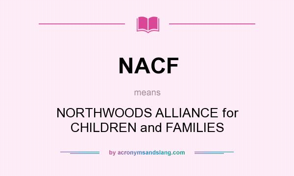 What does NACF mean? It stands for NORTHWOODS ALLIANCE for CHILDREN and FAMILIES