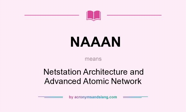 What does NAAAN mean? It stands for Netstation Architecture and Advanced Atomic Network