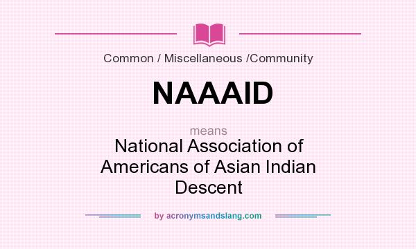 What does NAAAID mean? It stands for National Association of Americans of Asian Indian Descent