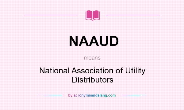 What does NAAUD mean? It stands for National Association of Utility Distributors