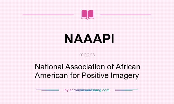 What does NAAAPI mean? It stands for National Association of African American for Positive Imagery
