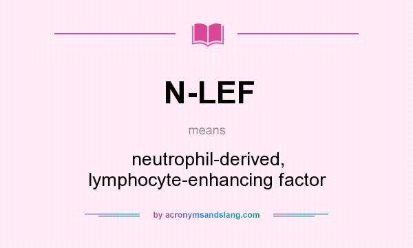 What does N-LEF mean? It stands for neutrophil-derived, lymphocyte-enhancing factor