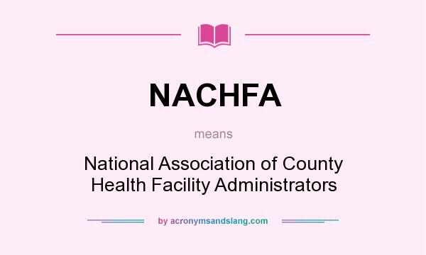 What does NACHFA mean? It stands for National Association of County Health Facility Administrators