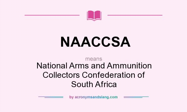 What does NAACCSA mean? It stands for National Arms and Ammunition Collectors Confederation of South Africa