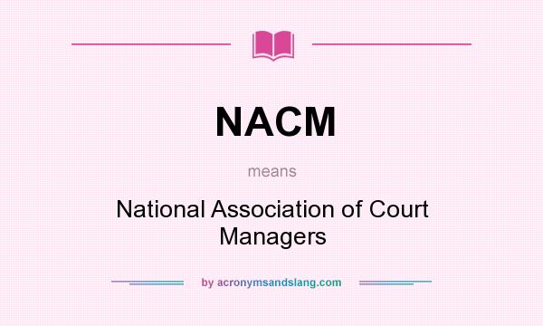 What does NACM mean? It stands for National Association of Court Managers