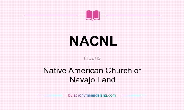What does NACNL mean? It stands for Native American Church of Navajo Land