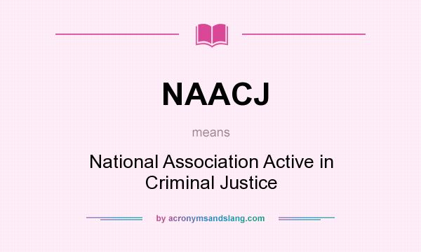 What does NAACJ mean? It stands for National Association Active in Criminal Justice