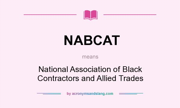 What does NABCAT mean? It stands for National Association of Black Contractors and Allied Trades