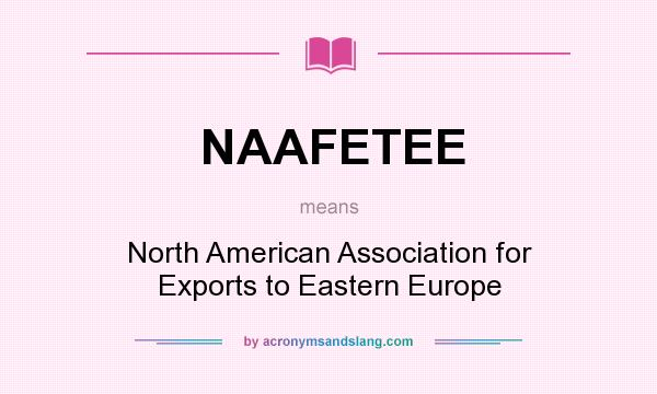 What does NAAFETEE mean? It stands for North American Association for Exports to Eastern Europe