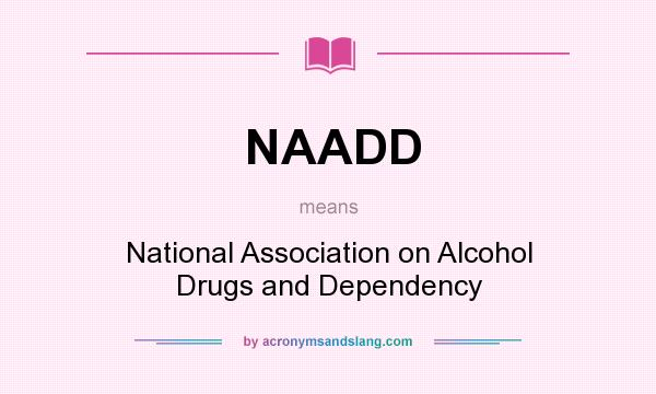 What does NAADD mean? It stands for National Association on Alcohol Drugs and Dependency