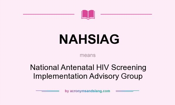 What does NAHSIAG mean? It stands for National Antenatal HIV Screening Implementation Advisory Group
