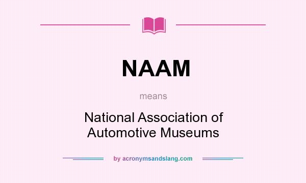 What does NAAM mean? It stands for National Association of Automotive Museums