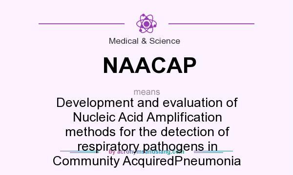 What does NAACAP mean? It stands for Development and evaluation of Nucleic Acid Amplification methods for the detection of respiratory pathogens in Community AcquiredPneumonia