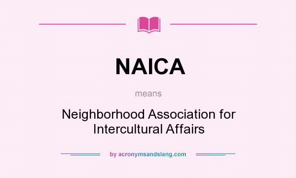 What does NAICA mean? It stands for Neighborhood Association for Intercultural Affairs