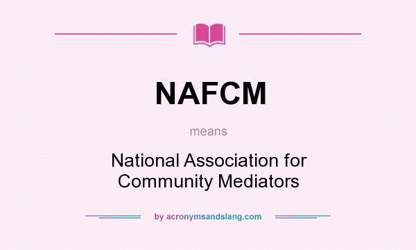 What does NAFCM mean? It stands for National Association for Community Mediators