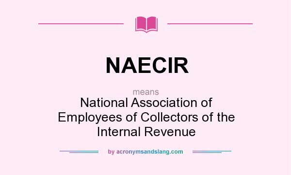 What does NAECIR mean? It stands for National Association of Employees of Collectors of the Internal Revenue