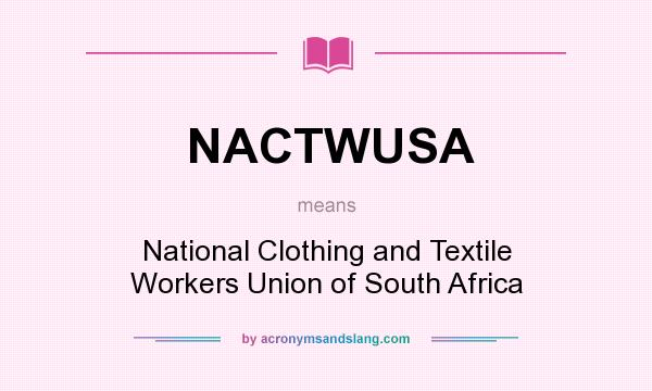 What does NACTWUSA mean? It stands for National Clothing and Textile Workers Union of South Africa