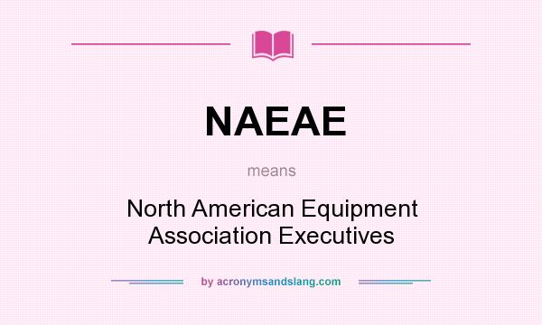 What does NAEAE mean? It stands for North American Equipment Association Executives