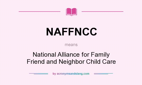 What does NAFFNCC mean? It stands for National Alliance for Family Friend and Neighbor Child Care
