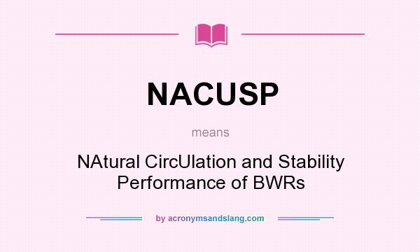 What does NACUSP mean? It stands for NAtural CircUlation and Stability Performance of BWRs