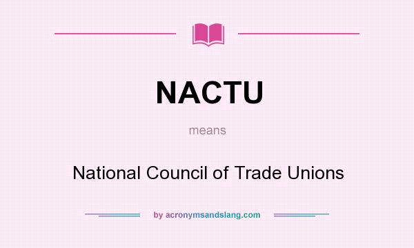 What does NACTU mean? It stands for NationaI Council of Trade Unions
