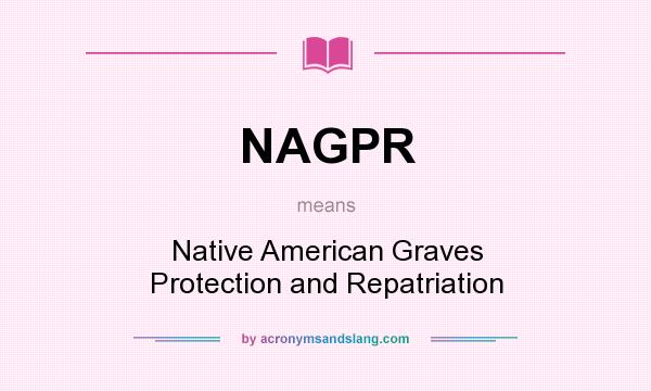 What does NAGPR mean? It stands for Native American Graves Protection and Repatriation