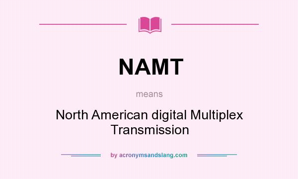 What does NAMT mean? It stands for North American digital Multiplex Transmission