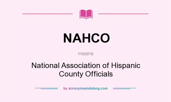 What does NAHCO mean? It stands for National Association of Hispanic County Officials
