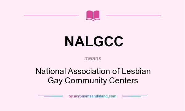 What does NALGCC mean? It stands for National Association of Lesbian Gay Community Centers