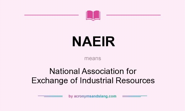 What does NAEIR mean? It stands for National Association for Exchange of Industrial Resources