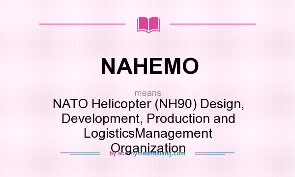 What does NAHEMO mean? It stands for NATO Helicopter (NH90) Design, Development, Production and LogisticsManagement Organization
