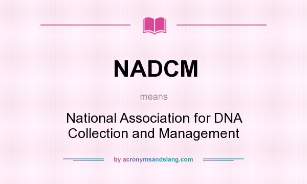 What does NADCM mean? It stands for National Association for DNA Collection and Management
