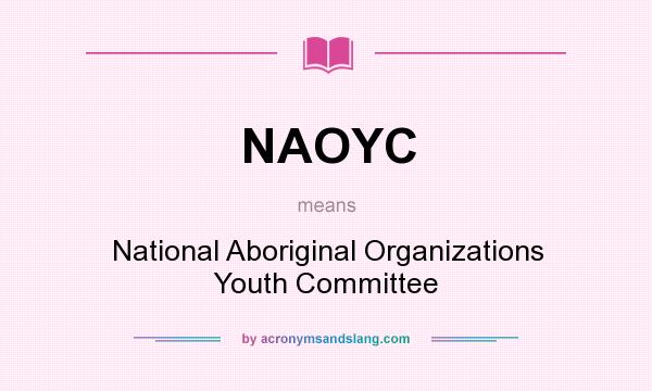 What does NAOYC mean? It stands for National Aboriginal Organizations Youth Committee