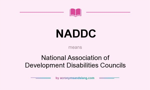 What does NADDC mean? It stands for National Association of Development Disabilities Councils