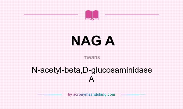What does NAG A mean? It stands for N-acetyl-beta,D-glucosaminidase A