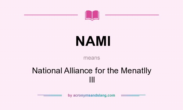 What does NAMI mean? It stands for National Alliance for the Menatlly Ill