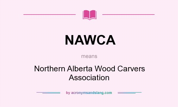 What does NAWCA mean? It stands for Northern Alberta Wood Carvers Association